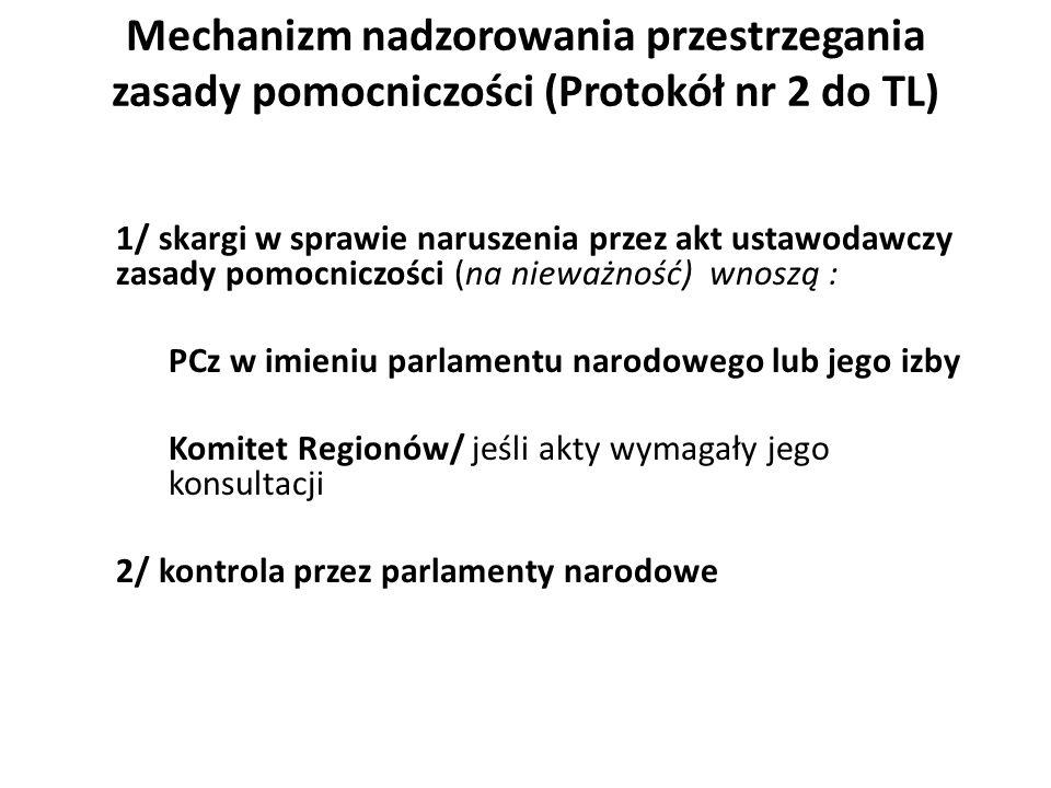 Mechanizm nadzorowania przestrzegania zasady pomocniczości (Protokół nr 2 do TL) 1/ skargi w sprawie naruszenia przez akt ustawodawczy zasady pomocniczości (na nieważność) wnoszą : PCz w imieniu parlamentu narodowego lub jego izby Komitet Regionów/ jeśli akty wymagały jego konsultacji 2/ kontrola przez parlamenty narodowe
