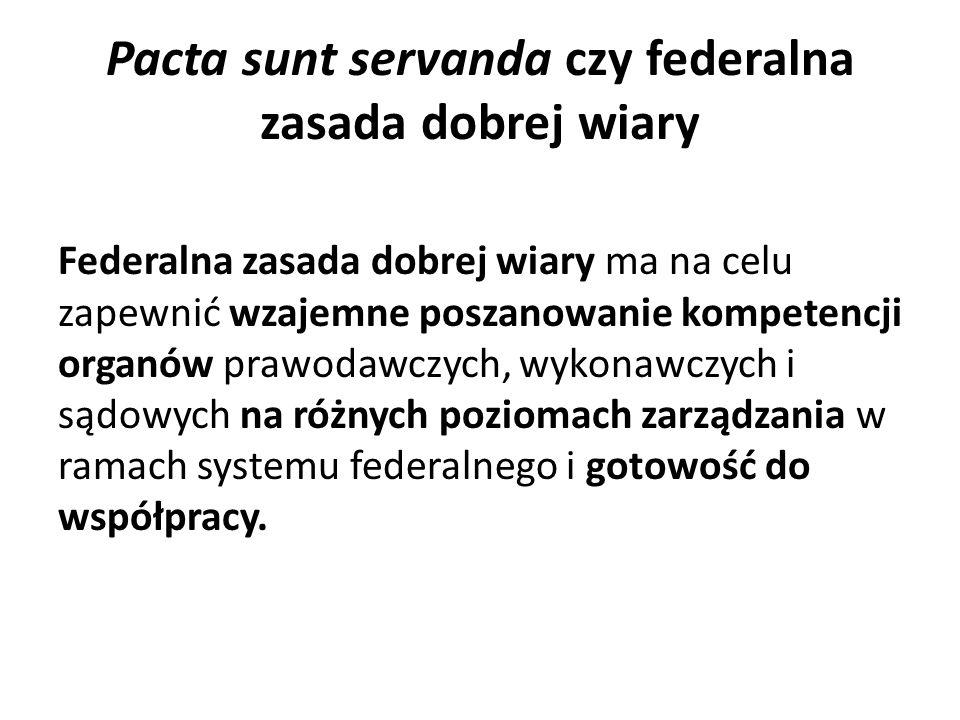 Pacta sunt servanda czy federalna zasada dobrej wiary Federalna zasada dobrej wiary ma na celu zapewnić wzajemne poszanowanie kompetencji organów prawodawczych, wykonawczych i sądowych na różnych poziomach zarządzania w ramach systemu federalnego i gotowość do współpracy.
