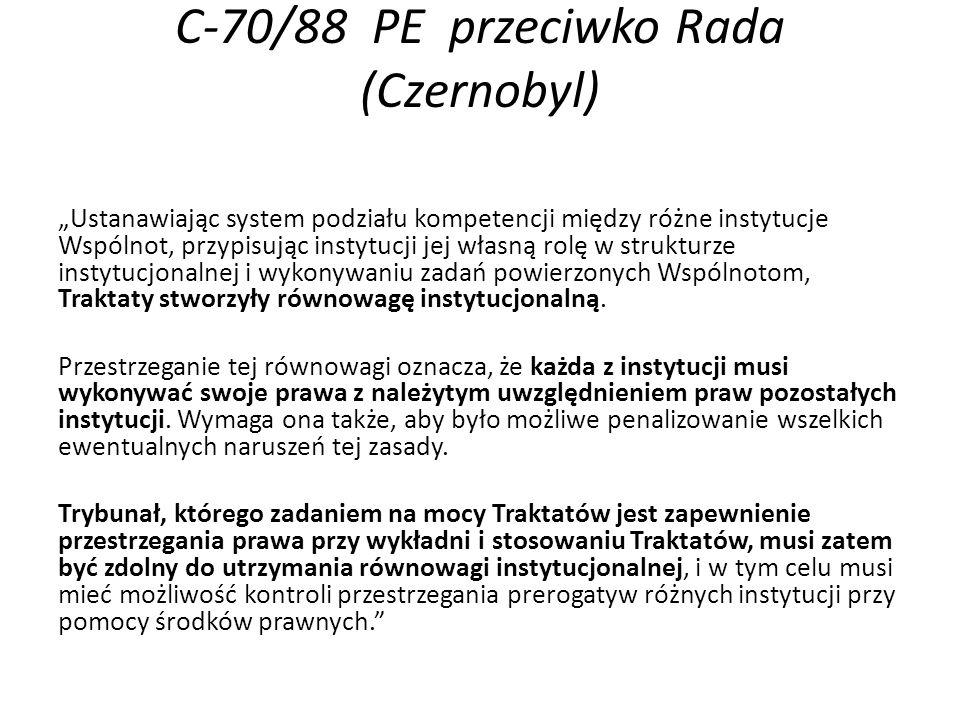 """C-70/88 PE przeciwko Rada (Czernobyl) """"Ustanawiając system podziału kompetencji między różne instytucje Wspólnot, przypisując instytucji jej własną rolę w strukturze instytucjonalnej i wykonywaniu zadań powierzonych Wspólnotom, Traktaty stworzyły równowagę instytucjonalną."""