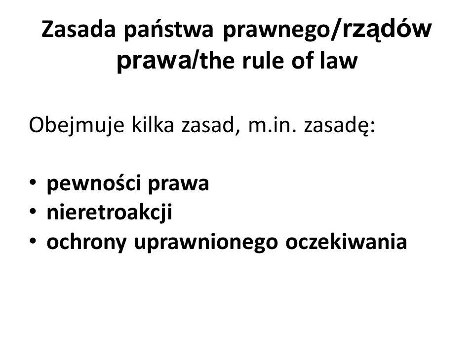 Zasada państwa prawnego/ rządów prawa/ the rule of law Obejmuje kilka zasad, m.in.