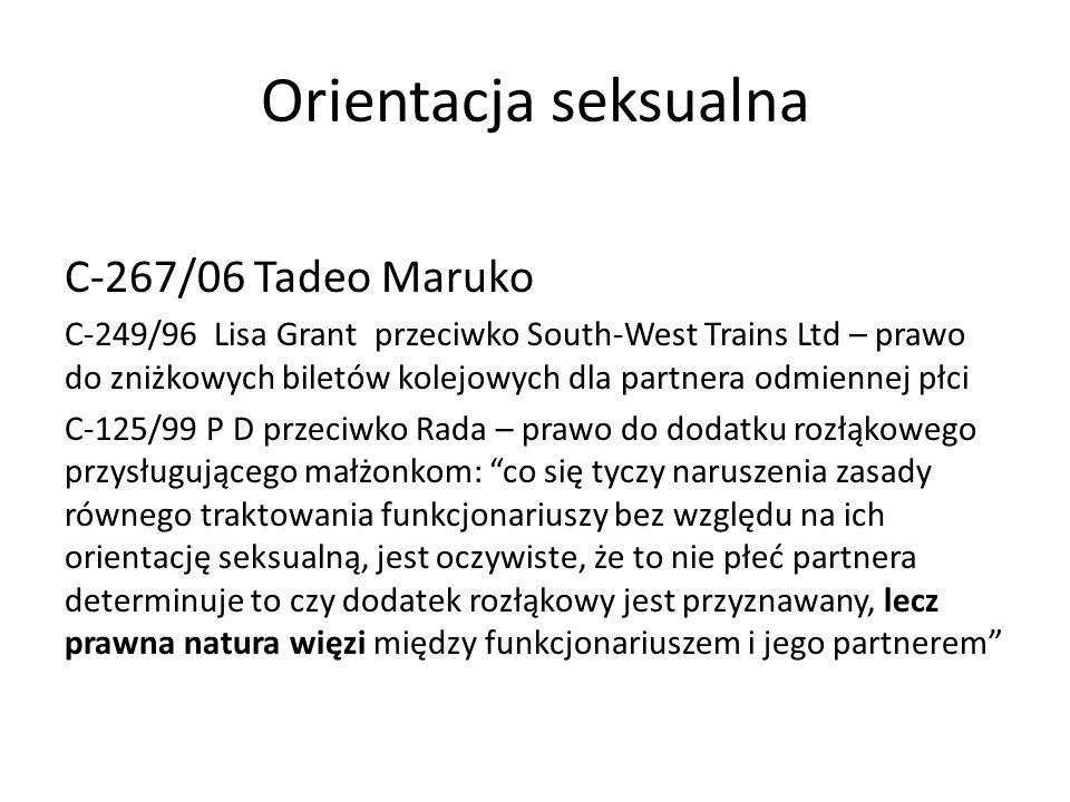 Orientacja seksualna C-267/06 Tadeo Maruko C-249/96 Lisa Grant przeciwko South-West Trains Ltd – prawo do zniżkowych biletów kolejowych dla partnera odmiennej płci C-125/99 P D przeciwko Rada – prawo do dodatku rozłąkowego przysługującego małżonkom: co się tyczy naruszenia zasady równego traktowania funkcjonariuszy bez względu na ich orientację seksualną, jest oczywiste, że to nie płeć partnera determinuje to czy dodatek rozłąkowy jest przyznawany, lecz prawna natura więzi między funkcjonariuszem i jego partnerem