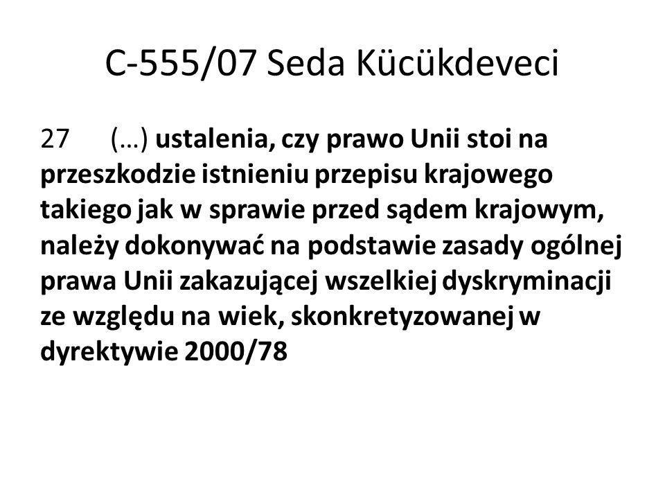 C-555/07 Seda Kücükdeveci 27 (…) ustalenia, czy prawo Unii stoi na przeszkodzie istnieniu przepisu krajowego takiego jak w sprawie przed sądem krajowym, należy dokonywać na podstawie zasady ogólnej prawa Unii zakazującej wszelkiej dyskryminacji ze względu na wiek, skonkretyzowanej w dyrektywie 2000/78