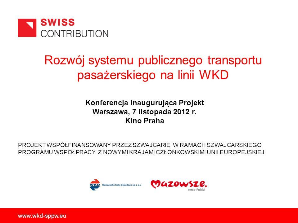 Rozwój systemu publicznego transportu pasażerskiego na linii WKD PROJEKT WSPÓŁFINANSOWANY PRZEZ SZWAJCARIĘ W RAMACH SZWAJCARSKIEGO PROGRAMU WSPÓŁPRACY Z NOWYMI KRAJAMI CZŁONKOWSKIMI UNII EUROPEJSKIEJ www.wkd-sppw.eu Konferencja inaugurująca Projekt Warszawa, 7 listopada 2012 r.