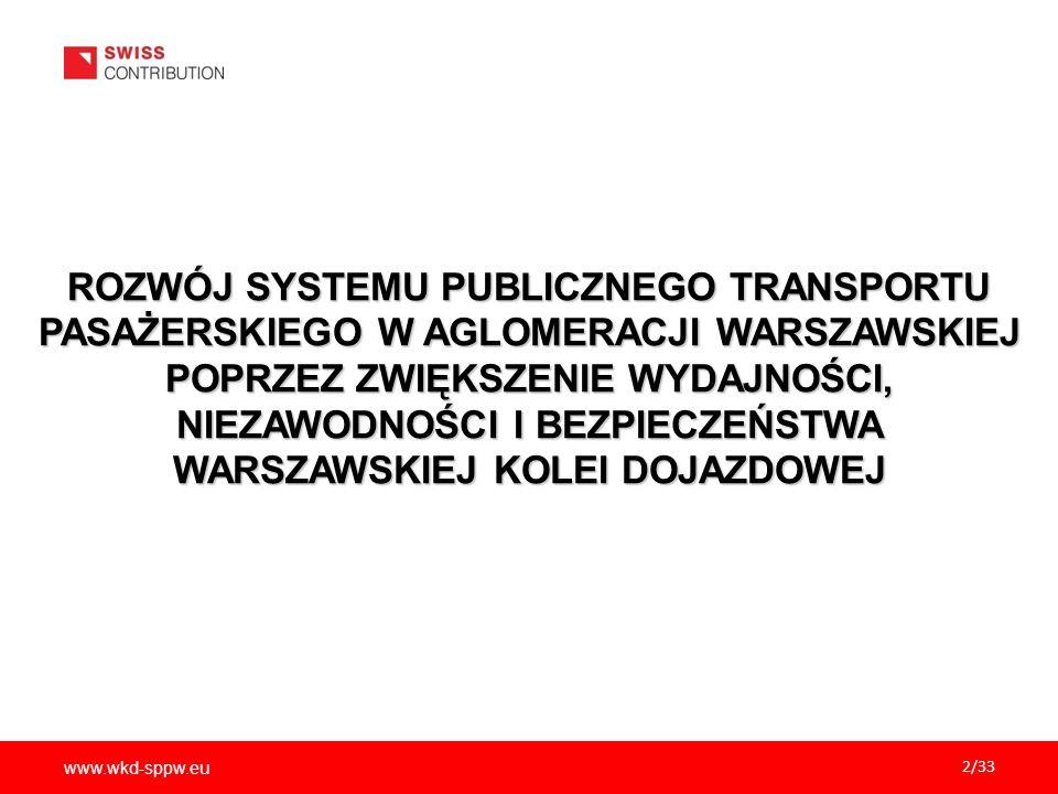 www.wkd-sppw.eu 2/33 ROZWÓJ SYSTEMU PUBLICZNEGO TRANSPORTU PASAŻERSKIEGO W AGLOMERACJI WARSZAWSKIEJ POPRZEZ ZWIĘKSZENIE WYDAJNOŚCI, NIEZAWODNOŚCI I BEZPIECZEŃSTWA WARSZAWSKIEJ KOLEI DOJAZDOWEJ