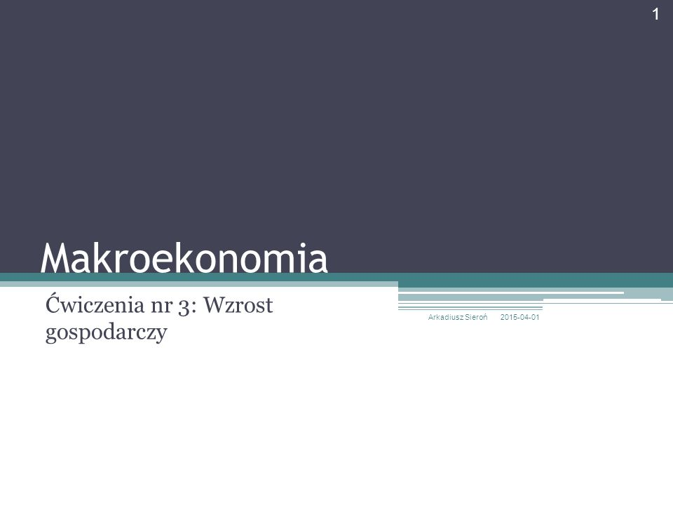 Makroekonomia Ćwiczenia nr 3: Wzrost gospodarczy 2015-04-01 Arkadiusz Sieroń 1