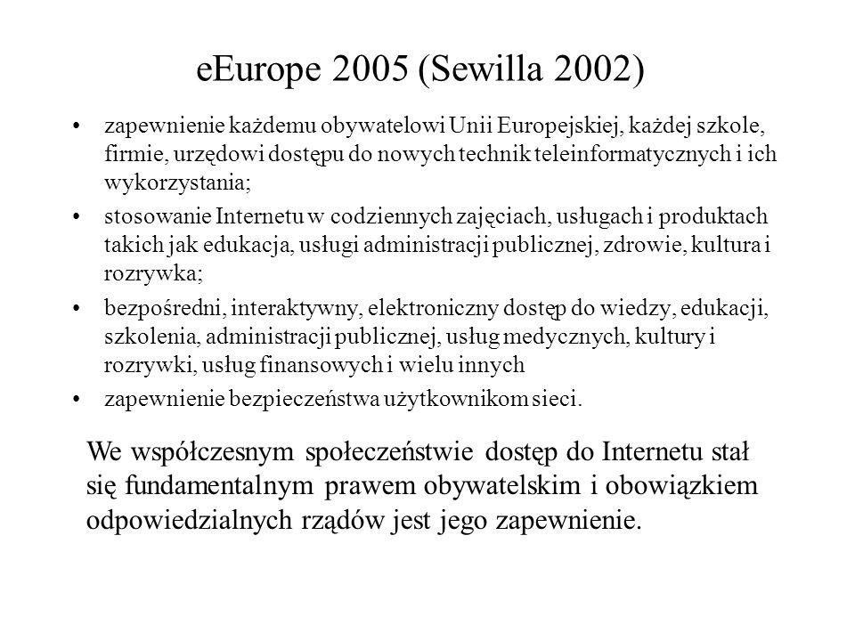 eEurope 2005 (Sewilla 2002) zapewnienie każdemu obywatelowi Unii Europejskiej, każdej szkole, firmie, urzędowi dostępu do nowych technik teleinformatycznych i ich wykorzystania; stosowanie Internetu w codziennych zajęciach, usługach i produktach takich jak edukacja, usługi administracji publicznej, zdrowie, kultura i rozrywka; bezpośredni, interaktywny, elektroniczny dostęp do wiedzy, edukacji, szkolenia, administracji publicznej, usług medycznych, kultury i rozrywki, usług finansowych i wielu innych zapewnienie bezpieczeństwa użytkownikom sieci.