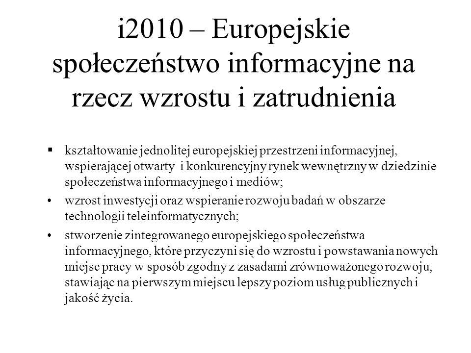 i2010 – Europejskie społeczeństwo informacyjne na rzecz wzrostu i zatrudnienia  kształtowanie jednolitej europejskiej przestrzeni informacyjnej, wspierającej otwarty i konkurencyjny rynek wewnętrzny w dziedzinie społeczeństwa informacyjnego i mediów; wzrost inwestycji oraz wspieranie rozwoju badań w obszarze technologii teleinformatycznych; stworzenie zintegrowanego europejskiego społeczeństwa informacyjnego, które przyczyni się do wzrostu i powstawania nowych miejsc pracy w sposób zgodny z zasadami zrównoważonego rozwoju, stawiając na pierwszym miejscu lepszy poziom usług publicznych i jakość życia.
