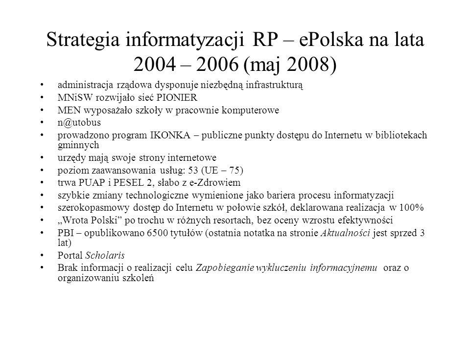 """Strategia informatyzacji RP – ePolska na lata 2004 – 2006 (maj 2008) administracja rządowa dysponuje niezbędną infrastrukturą MNiSW rozwijało sieć PIONIER MEN wyposażało szkoły w pracownie komputerowe n@utobus prowadzono program IKONKA – publiczne punkty dostępu do Internetu w bibliotekach gminnych urzędy mają swoje strony internetowe poziom zaawansowania usług: 53 (UE – 75) trwa PUAP i PESEL 2, słabo z e-Zdrowiem szybkie zmiany technologiczne wymienione jako bariera procesu informatyzacji szerokopasmowy dostęp do Internetu w połowie szkół, deklarowana realizacja w 100% """"Wrota Polski po trochu w różnych resortach, bez oceny wzrostu efektywności PBI – opublikowano 6500 tytułów (ostatnia notatka na stronie Aktualności jest sprzed 3 lat) Portal Scholaris Brak informacji o realizacji celu Zapobieganie wykluczeniu informacyjnemu oraz o organizowaniu szkoleń"""