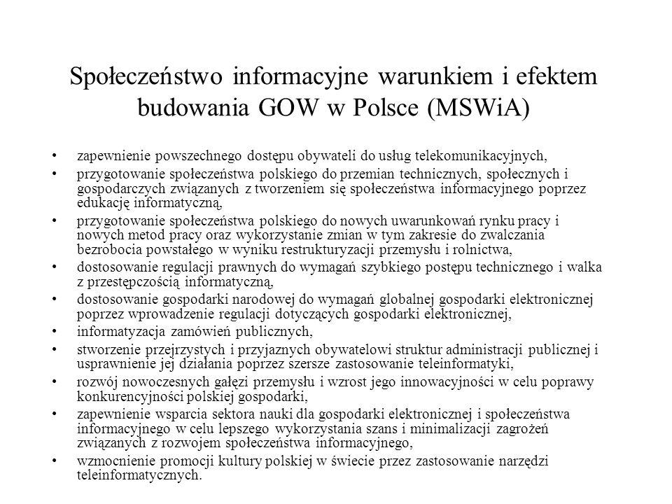 Społeczeństwo informacyjne warunkiem i efektem budowania GOW w Polsce (MSWiA) zapewnienie powszechnego dostępu obywateli do usług telekomunikacyjnych, przygotowanie społeczeństwa polskiego do przemian technicznych, społecznych i gospodarczych związanych z tworzeniem się społeczeństwa informacyjnego poprzez edukację informatyczną, przygotowanie społeczeństwa polskiego do nowych uwarunkowań rynku pracy i nowych metod pracy oraz wykorzystanie zmian w tym zakresie do zwalczania bezrobocia powstałego w wyniku restrukturyzacji przemysłu i rolnictwa, dostosowanie regulacji prawnych do wymagań szybkiego postępu technicznego i walka z przestępczością informatyczną, dostosowanie gospodarki narodowej do wymagań globalnej gospodarki elektronicznej poprzez wprowadzenie regulacji dotyczących gospodarki elektronicznej, informatyzacja zamówień publicznych, stworzenie przejrzystych i przyjaznych obywatelowi struktur administracji publicznej i usprawnienie jej działania poprzez szersze zastosowanie teleinformatyki, rozwój nowoczesnych gałęzi przemysłu i wzrost jego innowacyjności w celu poprawy konkurencyjności polskiej gospodarki, zapewnienie wsparcia sektora nauki dla gospodarki elektronicznej i społeczeństwa informacyjnego w celu lepszego wykorzystania szans i minimalizacji zagrożeń związanych z rozwojem społeczeństwa informacyjnego, wzmocnienie promocji kultury polskiej w świecie przez zastosowanie narzędzi teleinformatycznych.