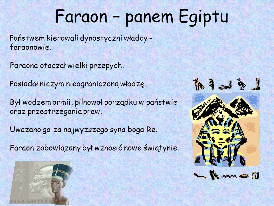 Faraon – panem Egiptu Państwem kierowali dynastyczni władcy – faraonowie. Faraona otaczał wielki przepych. Posiadał niczym nieograniczoną władzę. Był