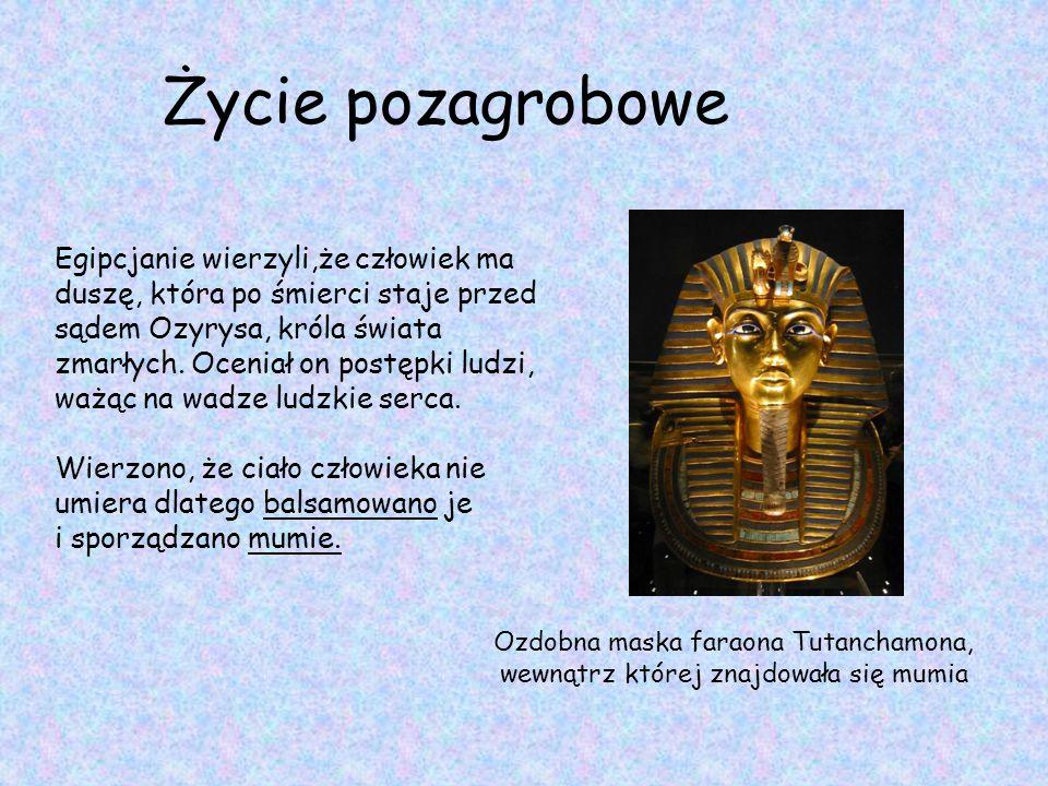 Życie pozagrobowe Egipcjanie wierzyli,że człowiek ma duszę, która po śmierci staje przed sądem Ozyrysa, króla świata zmarłych. Oceniał on postępki lud