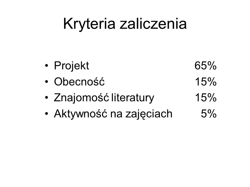 Kryteria zaliczenia Projekt 65% Obecność 15% Znajomość literatury 15% Aktywność na zajęciach 5%