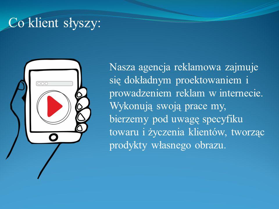 Co klient słyszy: Nasza agencja reklamowa zajmuje się dokładnym proektowaniem i prowadzeniem reklam w internecie.