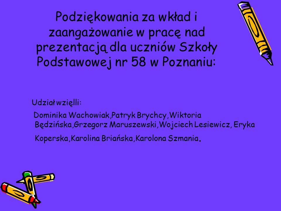 Podziękowania za wkład i zaangażowanie w pracę nad prezentacją dla uczniów Szkoły Podstawowej nr 58 w Poznaniu: Udział wzięlli: Dominika Wachowiak,Pat