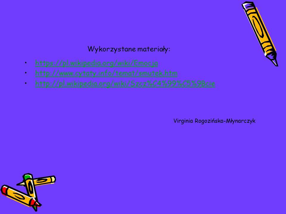 Wykorzystane materiały: https://pl.wikipedia.org/wiki/Emocja http://www.cytaty.info/temat/smutek.htm http://pl.wikipedia.org/wiki/Szcz%C4%99%C5%9Bcie Virginia Rogozińska-Młynarczyk