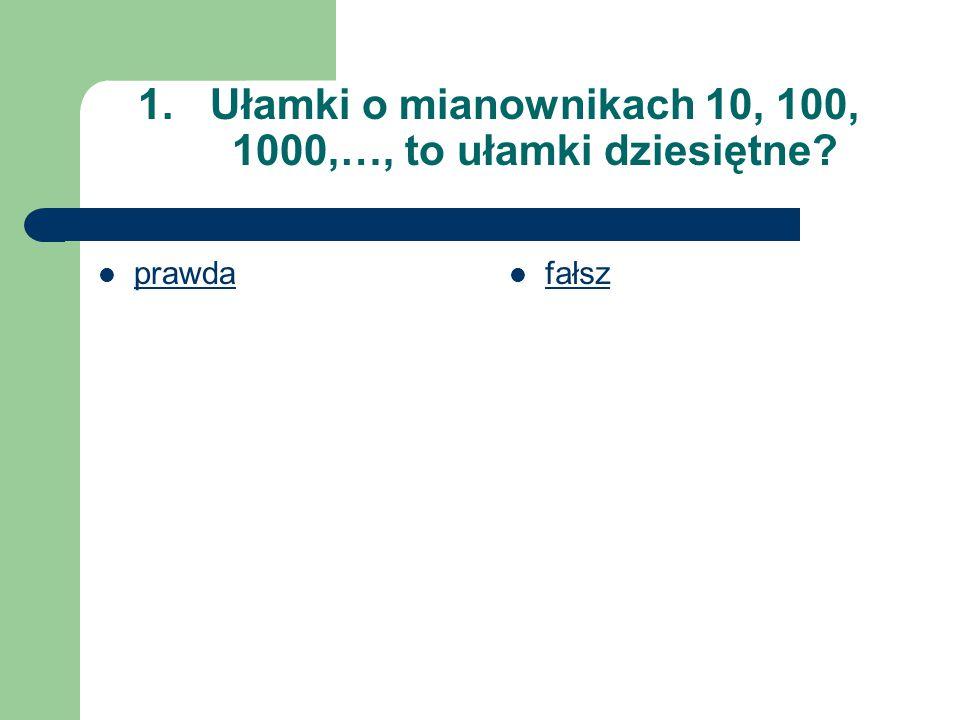 1.Ułamki o mianownikach 10, 100, 1000,…, to ułamki dziesiętne? prawda fałsz