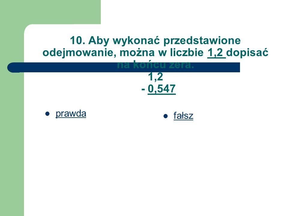 10. Aby wykonać przedstawione odejmowanie, można w liczbie 1,2 dopisać na końcu zera. 1,2 - 0,547 prawda fałsz