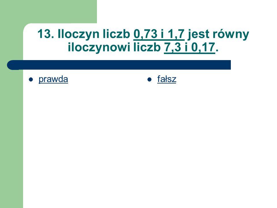 13. Iloczyn liczb 0,73 i 1,7 jest równy iloczynowi liczb 7,3 i 0,17. prawda fałsz