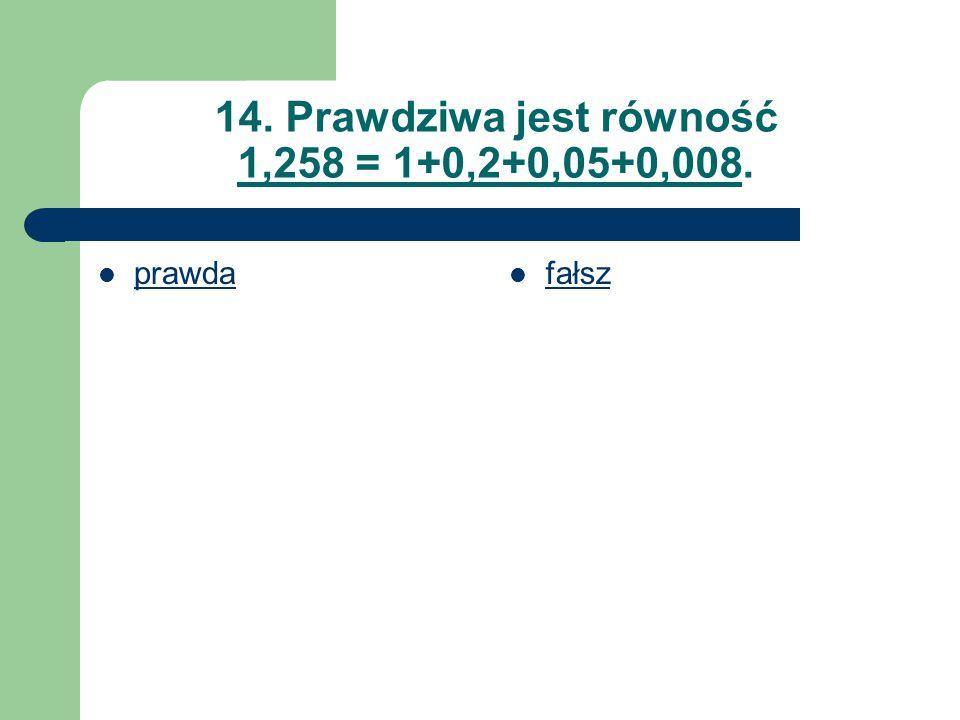 14. Prawdziwa jest równość 1,258 = 1+0,2+0,05+0,008. prawda fałsz