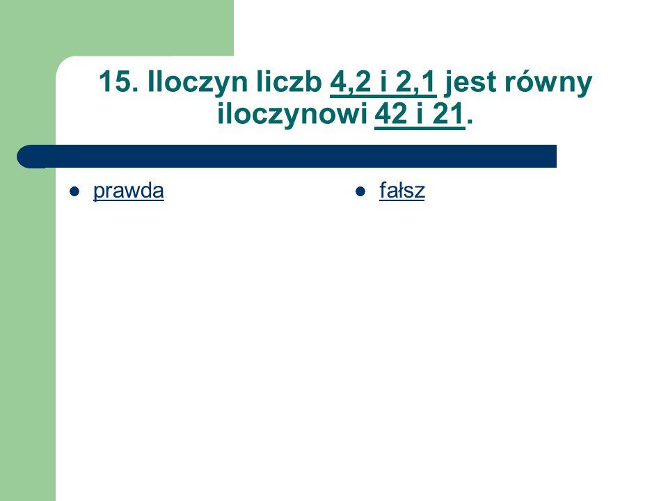 15. Iloczyn liczb 4,2 i 2,1 jest równy iloczynowi 42 i 21. prawda fałsz