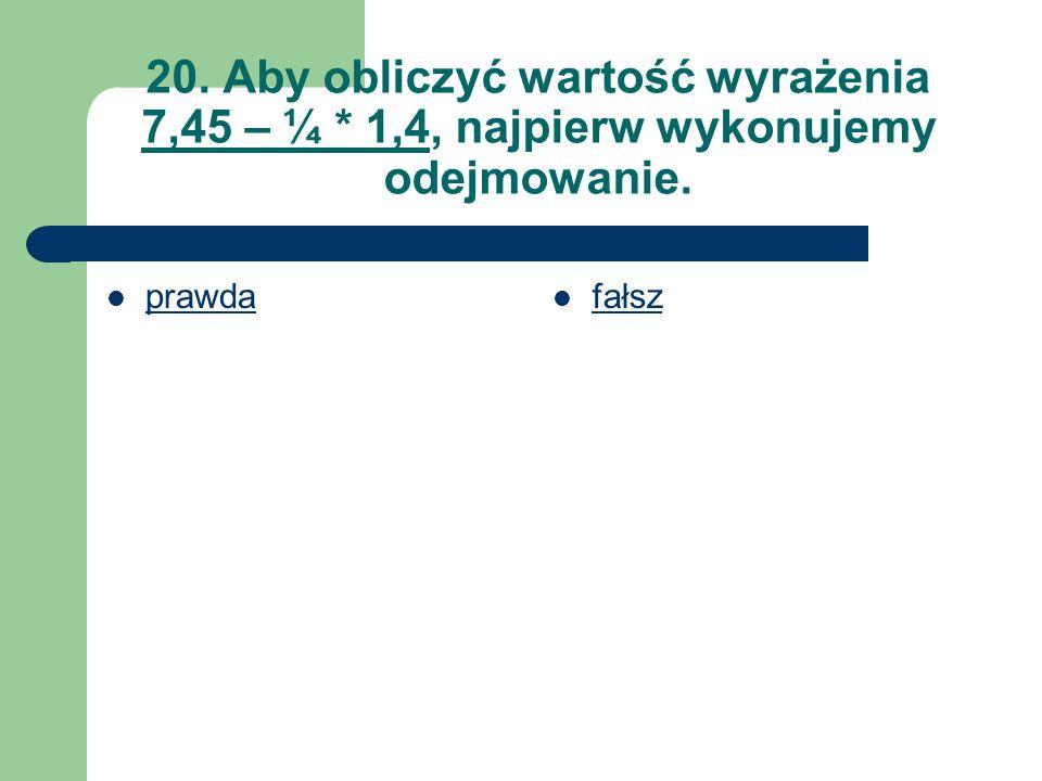 20. Aby obliczyć wartość wyrażenia 7,45 – ¼ * 1,4, najpierw wykonujemy odejmowanie. prawda fałsz