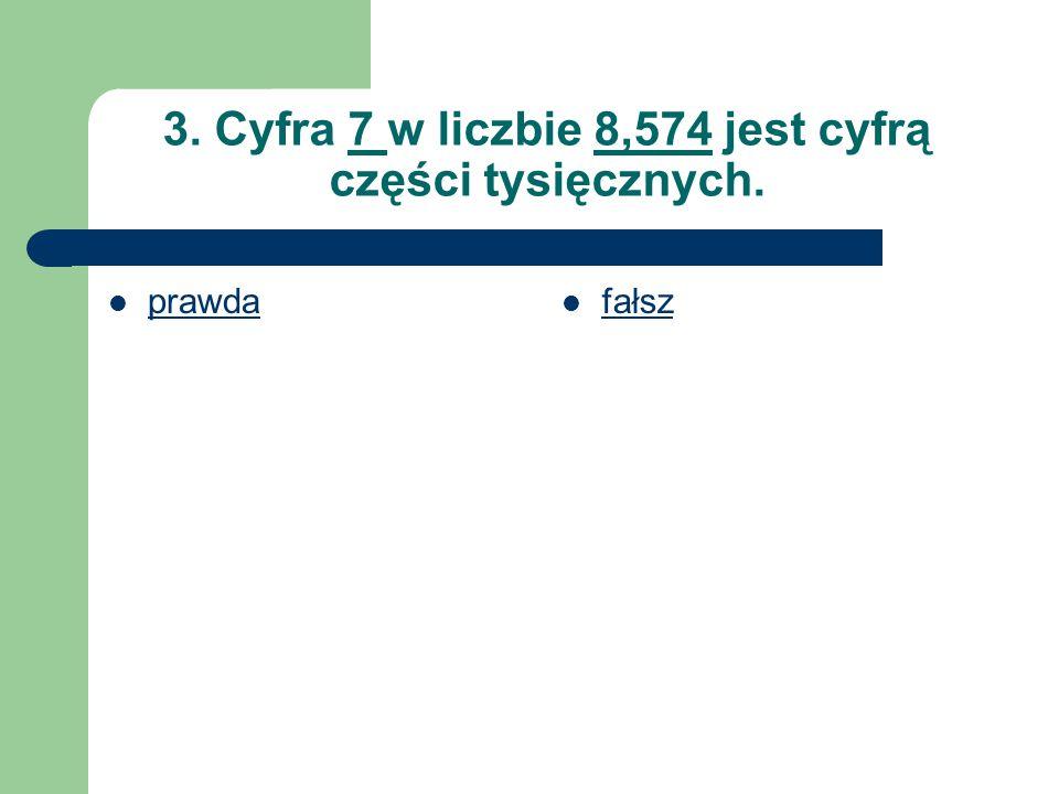 3. Cyfra 7 w liczbie 8,574 jest cyfrą części tysięcznych. prawda fałsz