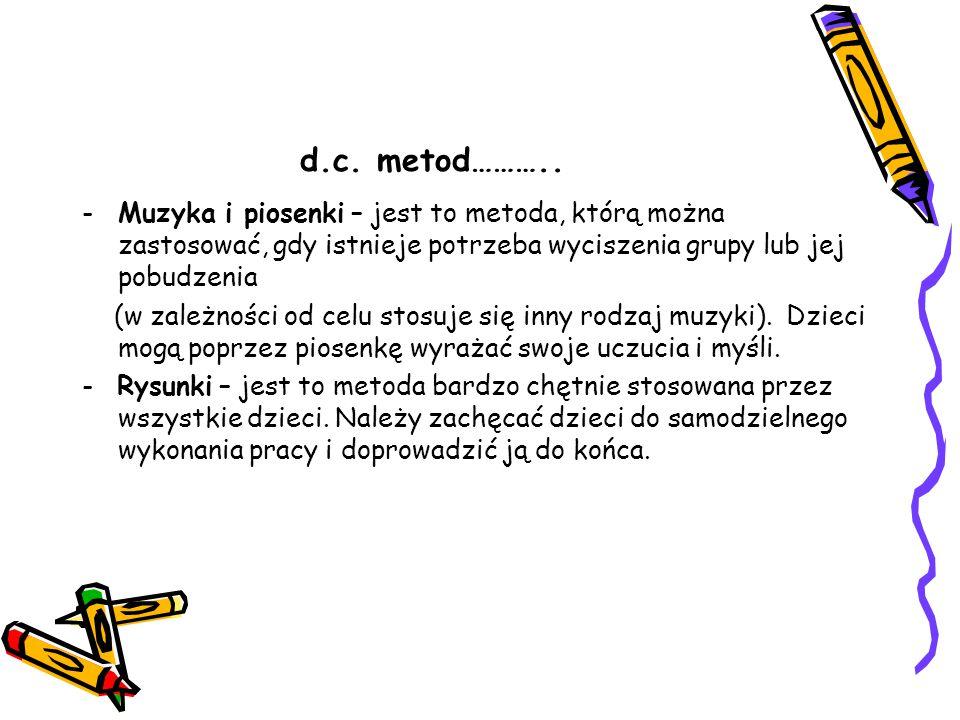 d.c. metod……….. -Muzyka i piosenki – jest to metoda, którą można zastosować, gdy istnieje potrzeba wyciszenia grupy lub jej pobudzenia (w zależności o