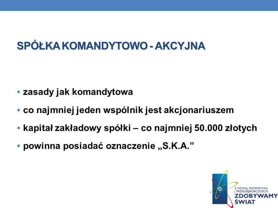 """SPÓŁKA KOMANDYTOWO - AKCYJNA  zasady jak komandytowa  co najmniej jeden wspólnik jest akcjonariuszem  kapitał zakładowy spółki – co najmniej 50.000 złotych  powinna posiadać oznaczenie """"S.K.A."""