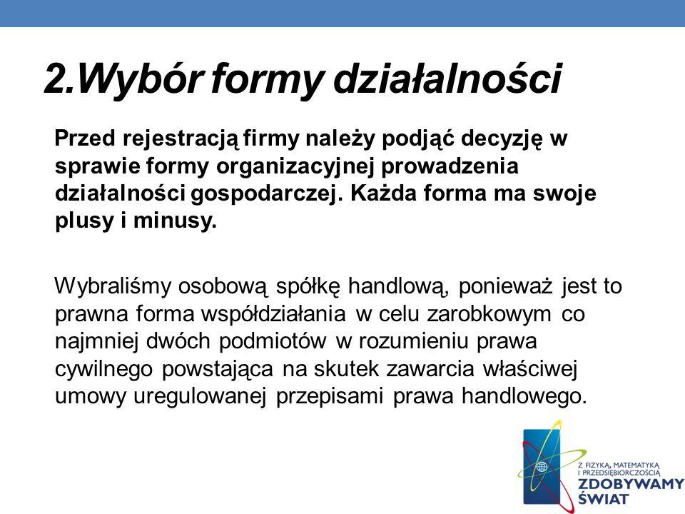 2.Wybór formy działalności Przed rejestracją firmy należy podjąć decyzję w sprawie formy organizacyjnej prowadzenia działalności gospodarczej.