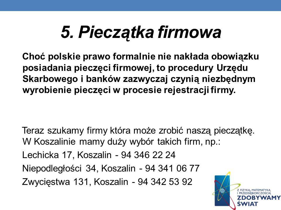 5. Pieczątka firmowa Choć polskie prawo formalnie nie nakłada obowiązku posiadania pieczęci firmowej, to procedury Urzędu Skarbowego i banków zazwycza