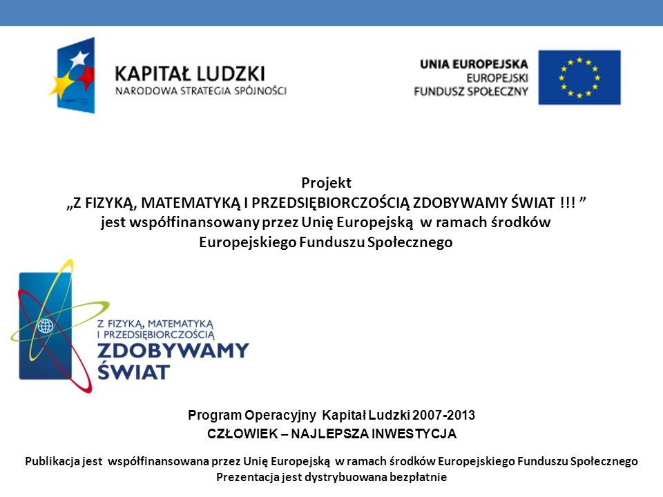 """Publikacja jest współfinansowana przez Unię Europejską w ramach środków Europejskiego Funduszu Społecznego Prezentacja jest dystrybuowana bezpłatnie Projekt """"Z FIZYKĄ, MATEMATYKĄ I PRZEDSIĘBIORCZOŚCIĄ ZDOBYWAMY ŚWIAT !!."""