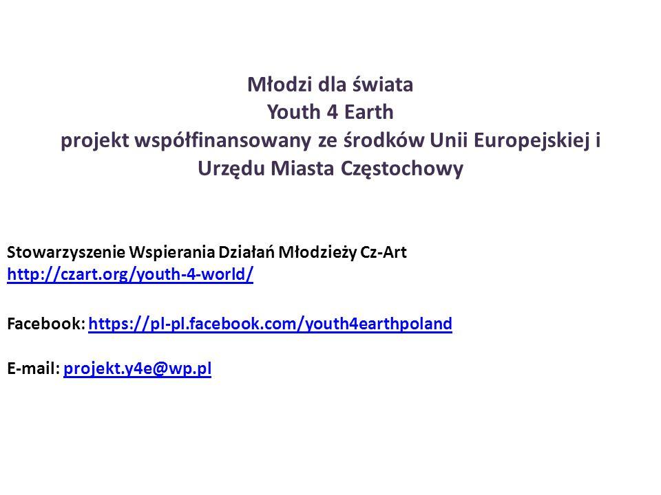 Młodzi dla świata Youth 4 Earth projekt współfinansowany ze środków Unii Europejskiej i Urzędu Miasta Częstochowy Stowarzyszenie Wspierania Działań Młodzieży Cz-Art http://czart.org/youth-4-world/ Facebook: https://pl-pl.facebook.com/youth4earthpolandhttps://pl-pl.facebook.com/youth4earthpoland E-mail: projekt.y4e@wp.plprojekt.y4e@wp.pl