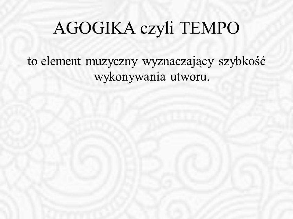 AGOGIKA czyli TEMPO to element muzyczny wyznaczający szybkość wykonywania utworu.