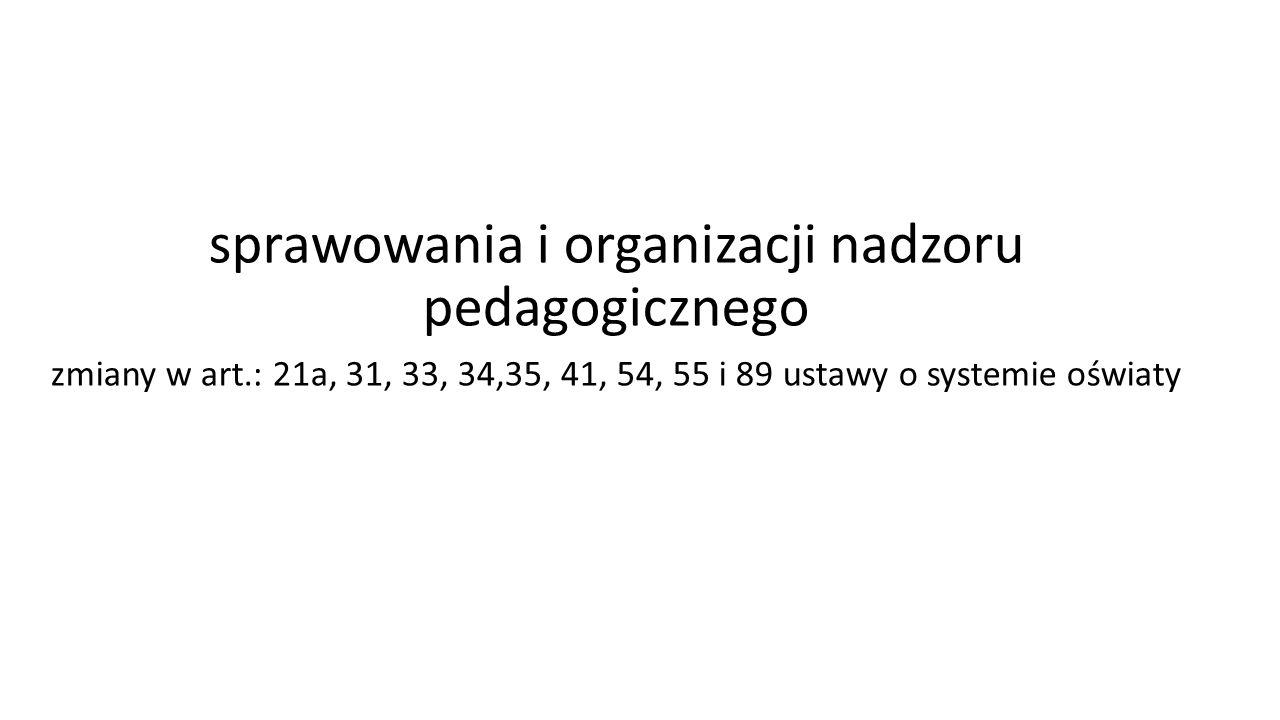 sprawowania i organizacji nadzoru pedagogicznego zmiany w art.: 21a, 31, 33, 34,35, 41, 54, 55 i 89 ustawy o systemie oświaty