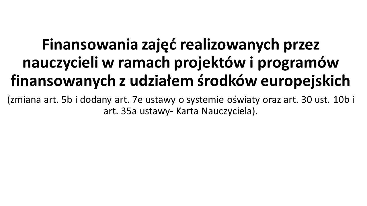Finansowania zajęć realizowanych przez nauczycieli w ramach projektów i programów finansowanych z udziałem środków europejskich (zmiana art.