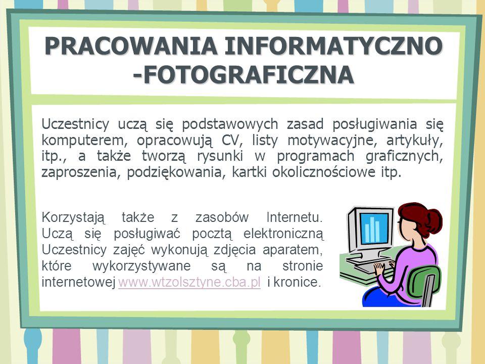 PRACOWANIA INFORMATYCZNO -FOTOGRAFICZNA Uczestnicy uczą się podstawowych zasad posługiwania się komputerem, opracowują CV, listy motywacyjne, artykuły
