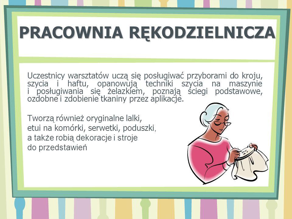 PRACOWNIA RĘKODZIELNICZA Uczestnicy warsztatów uczą się posługiwać przyborami do kroju, szycia i haftu, opanowują techniki szycia na maszynie i posług
