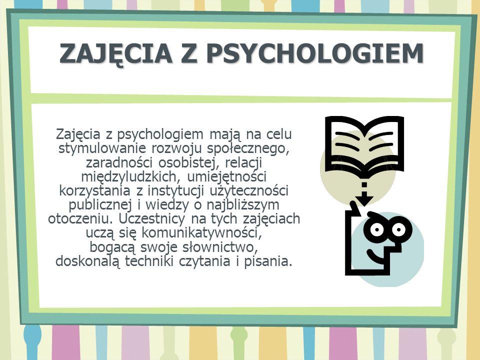ZAJĘCIA Z PSYCHOLOGIEM Zajęcia z psychologiem mają na celu stymulowanie rozwoju społecznego, zaradności osobistej, relacji międzyludzkich, umiejętnośc