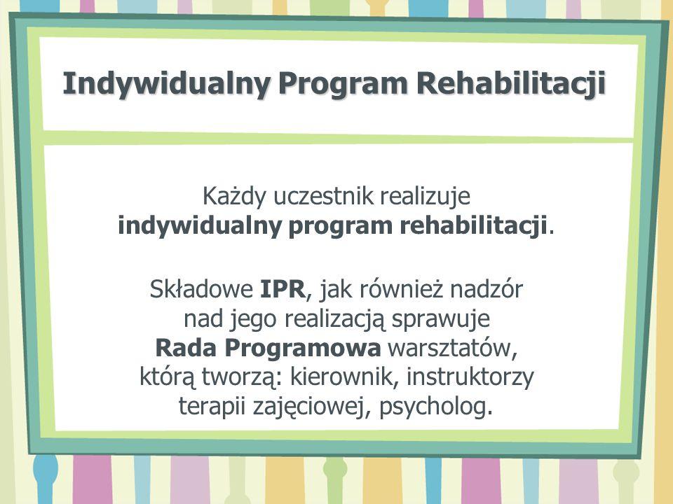 Indywidualny Program Rehabilitacji Każdy uczestnik realizuje indywidualny program rehabilitacji. Składowe IPR, jak również nadzór nad jego realizacją