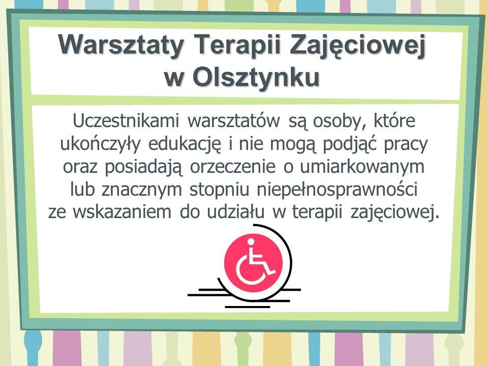 Warsztaty Terapii Zajęciowej w Olsztynku Uczestnikami warsztatów są osoby, które ukończyły edukację i nie mogą podjąć pracy oraz posiadają orzeczenie