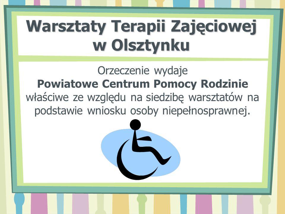 Warsztaty Terapii Zajęciowej w Olsztynku Warsztaty Terapii Zajęciowej realizują zadania w zakresie rehabilitacji społecznej i zawodowej, zmierzające do ogólnego rozwoju i poprawy sprawności niezbędnych do prowadzenia przez osobę niepełnosprawną niezależnego, samodzielnego i aktywnego życia – na miarę jej indywidualnych możliwości.