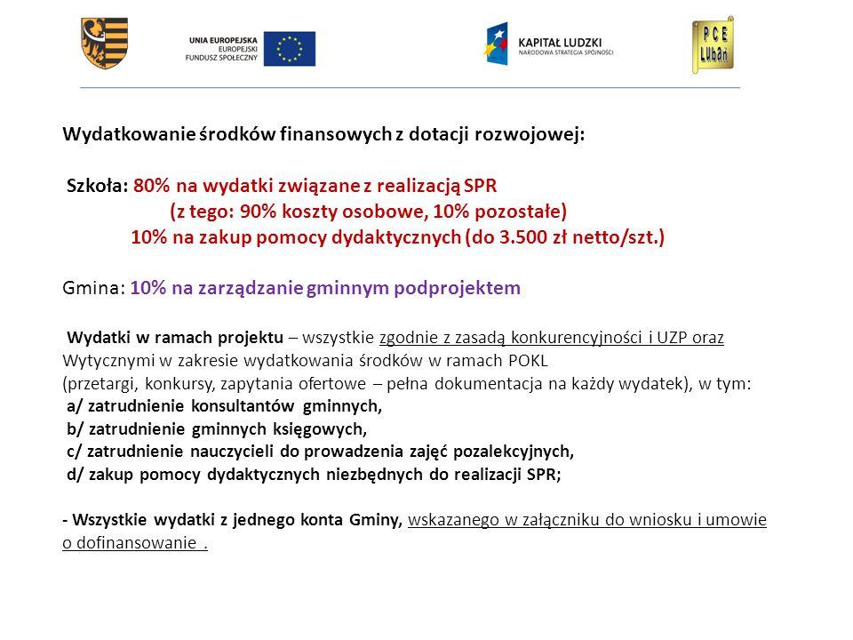 Wydatkowanie środków finansowych z dotacji rozwojowej: Szkoła: 80% na wydatki związane z realizacją SPR (z tego: 90% koszty osobowe, 10% pozostałe) 10% na zakup pomocy dydaktycznych (do 3.500 zł netto/szt.) Gmina: 10% na zarządzanie gminnym podprojektem Wydatki w ramach projektu – wszystkie zgodnie z zasadą konkurencyjności i UZP oraz Wytycznymi w zakresie wydatkowania środków w ramach POKL (przetargi, konkursy, zapytania ofertowe – pełna dokumentacja na każdy wydatek), w tym: a/ zatrudnienie konsultantów gminnych, b/ zatrudnienie gminnych księgowych, c/ zatrudnienie nauczycieli do prowadzenia zajęć pozalekcyjnych, d/ zakup pomocy dydaktycznych niezbędnych do realizacji SPR; - Wszystkie wydatki z jednego konta Gminy, wskazanego w załączniku do wniosku i umowie o dofinansowanie.