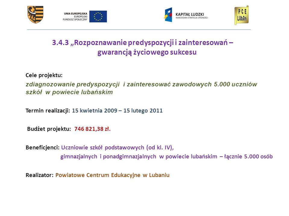 """3.4.3 """"Rozpoznawanie predyspozycji i zainteresowań – gwarancją życiowego sukcesu Cele projektu: zdiagnozowanie predyspozycji i zainteresować zawodowych 5.000 uczniów szkół w powiecie lubańskim Termin realizacji: 15 kwietnia 2009 – 15 lutego 2011 Budżet projektu: 746 821,38 zł."""