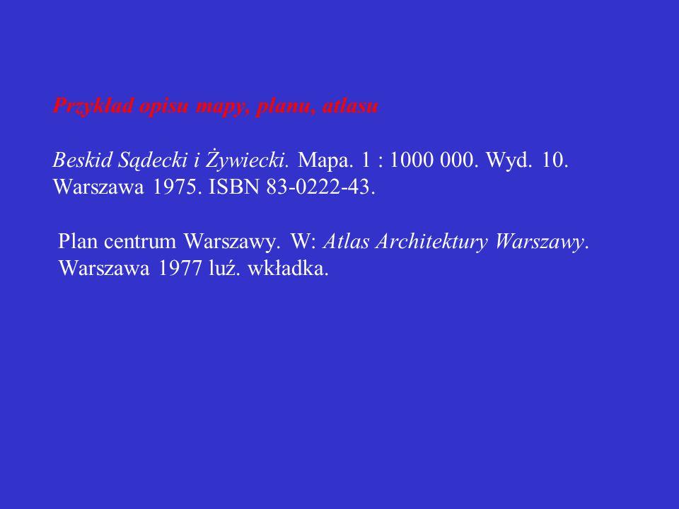 Mapy, plany, atlasy  dane do opisu map i planów należy przejmować z ramki; w przypadku braku ramki – z innych miejsc opisywanej jednostki  jako autora w opisie map należy traktować kartografa  mapy, plany i atlasy samoistne wydawniczo należy opisywać jak wydawnictwa zwarte  mapy i plany zamieszczone w wydawnictwie zwartym lub ciągłym należy opisywać jak artykuły w wydawnictwach zwartych lub ciągłych  elementem obowiązkowym jest określenie rodzaju dokumentu: mapa, plan, atlas jeśli nie występuje ono w tytule  w opisie map obowiązkowe jest podanie skali po tytule i dodatkach do tytułu