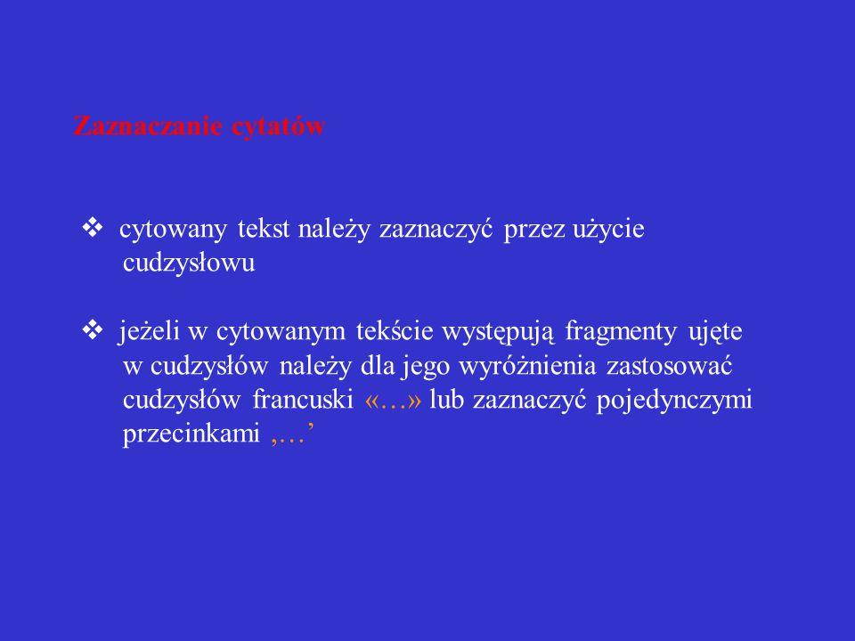 REDAGOWANIE PRZYPISÓW BIBLIOGRAFICZNYCH Cytowanie w tekście  cytaty należy przytaczać w postaci oryginalnej, nadanej przez autora  skracając cytat, opuszczone fragmenty lub pojedyncze wyrazy cytowanego tekstu należy zaznaczyć trzema kropkami ujętymi w nawias okrągły (…)  powinno się unikać nadmiernej ilości cytatów  do każdego cytatu należy podać informację bibliograficzną, czyli źródło, z którego zaczerpnięto dany cytat