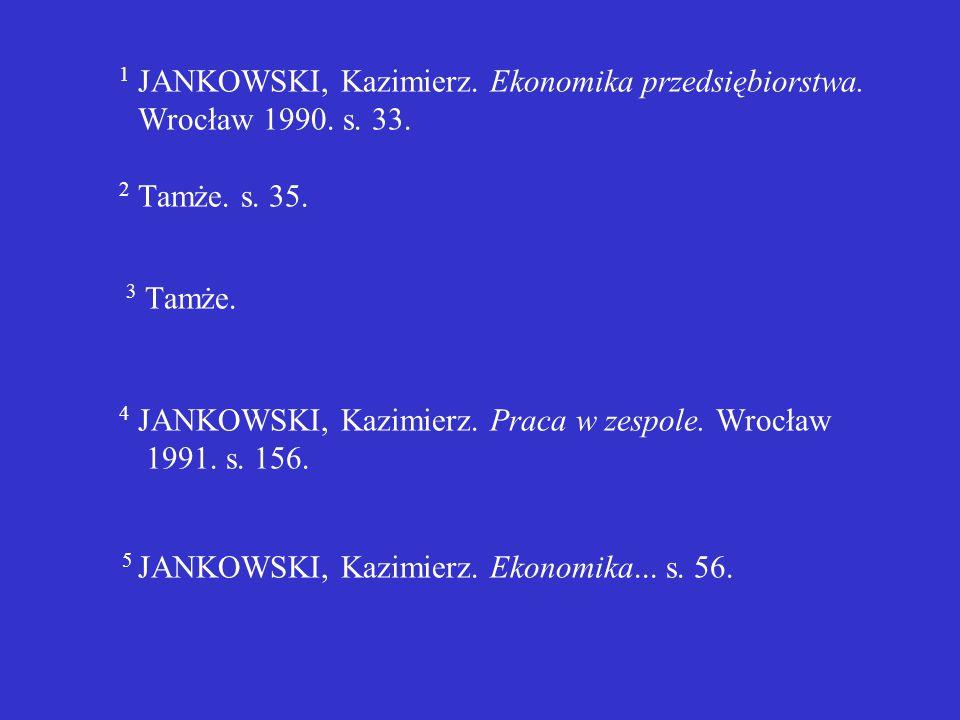  jeżeli powołujemy się na dokument wymieniony w jednym z przypisów wcześniejszych, który jest jedyną cytowaną pracą autora, należy wymienić nazwę autora, dodając numer odpowiedniej stronicy np.: 1 JANKOWSKI, Kazimierz.