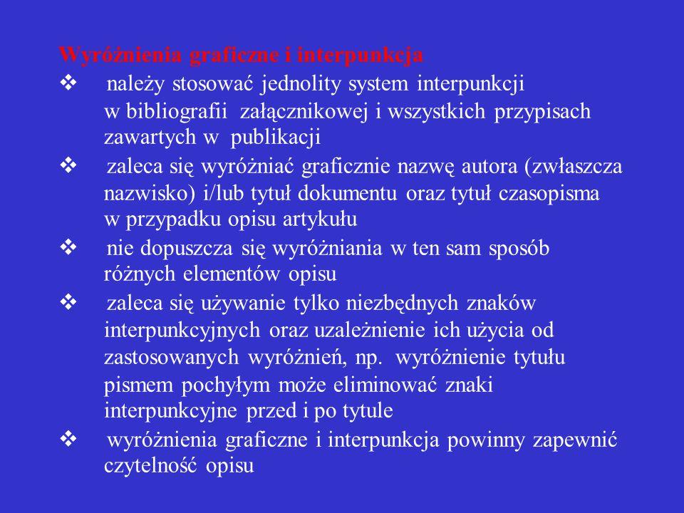 Wyróżnienia graficzne i interpunkcja  należy stosować jednolity system interpunkcji w bibliografii załącznikowej i wszystkich przypisach zawartych w publikacji  zaleca się wyróżniać graficznie nazwę autora (zwłaszcza nazwisko) i/lub tytuł dokumentu oraz tytuł czasopisma w przypadku opisu artykułu  nie dopuszcza się wyróżniania w ten sam sposób różnych elementów opisu  zaleca się używanie tylko niezbędnych znaków interpunkcyjnych oraz uzależnienie ich użycia od zastosowanych wyróżnień, np.