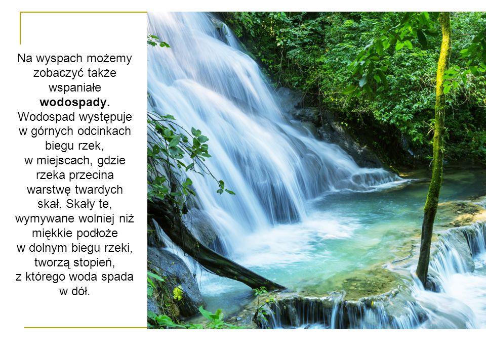 Na wyspach możemy zobaczyć także wspaniałe wodospady. Wodospad występuje w górnych odcinkach biegu rzek, w miejscach, gdzie rzeka przecina warstwę twa