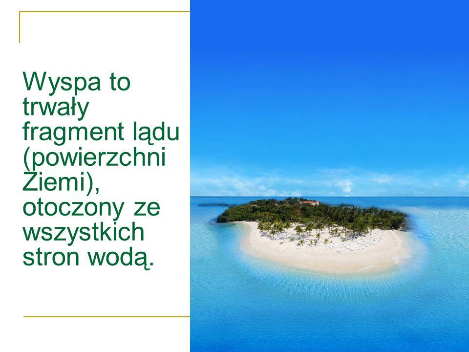 Wyspa to trwały fragment lądu (powierzchni Ziemi), otoczony ze wszystkich stron wodą.