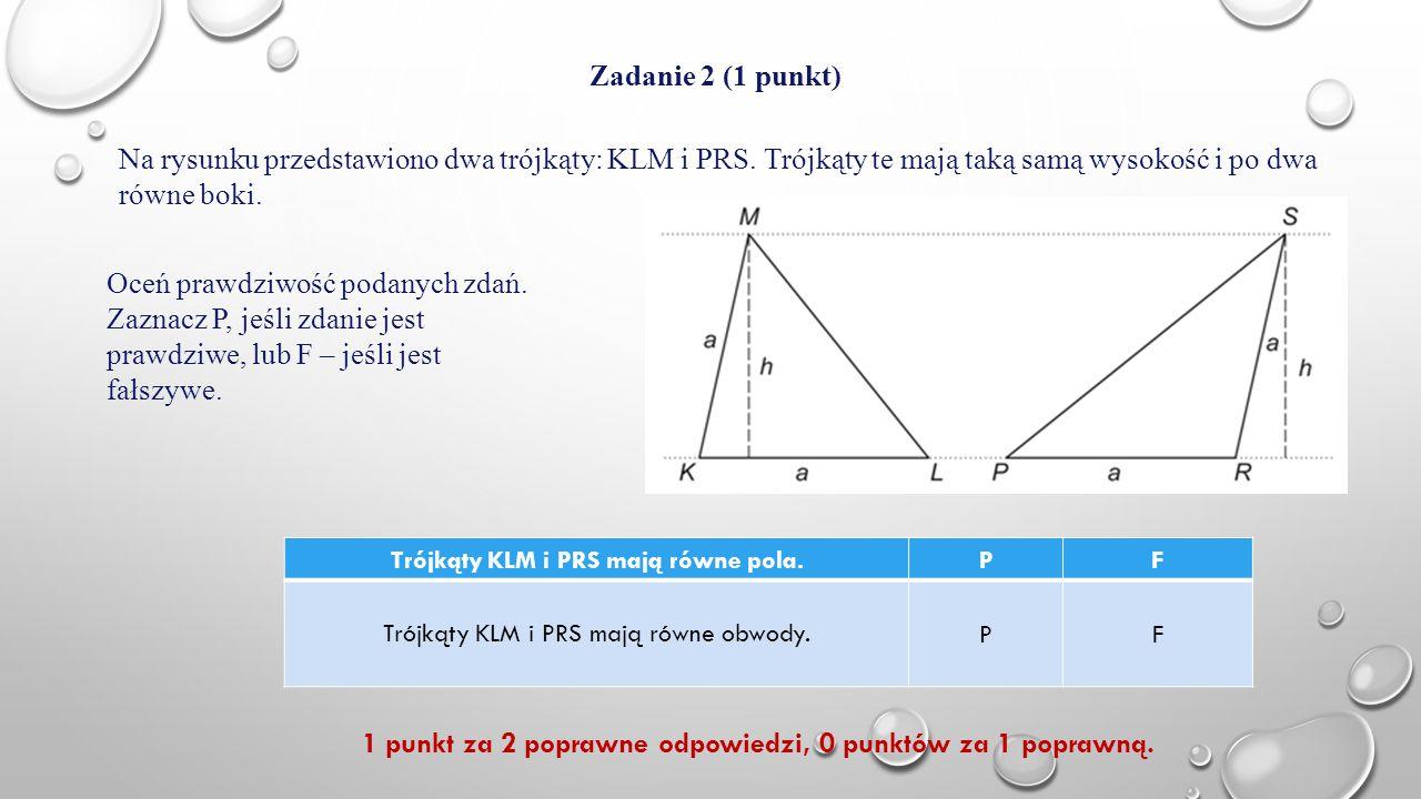Zadanie 2 (1 punkt) Na rysunku przedstawiono dwa trójkąty: KLM i PRS. Trójkąty te mają taką samą wysokość i po dwa równe boki. Oceń prawdziwość podany